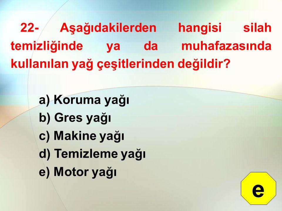 22- Aşağıdakilerden hangisi silah temizliğinde ya da muhafazasında kullanılan yağ çeşitlerinden değildir? a) Koruma yağı b) Gres yağı c) Makine yağı d