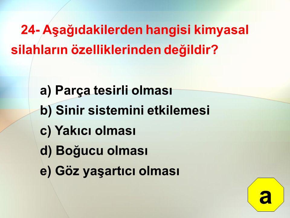 24- Aşağıdakilerden hangisi kimyasal silahların özelliklerinden değildir? a) Parça tesirli olması b) Sinir sistemini etkilemesi c) Yakıcı olması d) Bo