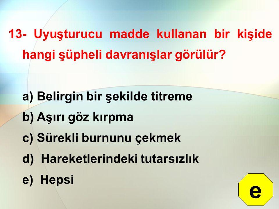13- Uyuşturucu madde kullanan bir kişide hangi şüpheli davranışlar görülür? a) Belirgin bir şekilde titreme b) Aşırı göz kırpma c) Sürekli burnunu çek