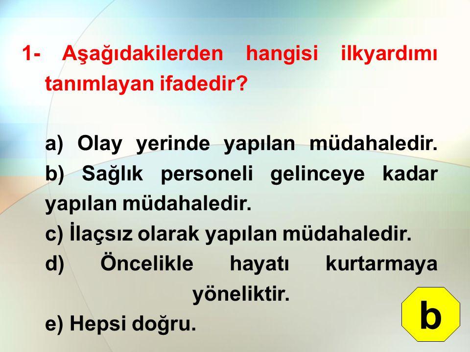 1- Aşağıdakilerden hangisi ilkyardımı tanımlayan ifadedir? a) Olay yerinde yapılan müdahaledir. b) Sağlık personeli gelinceye kadar yapılan müdahaledi