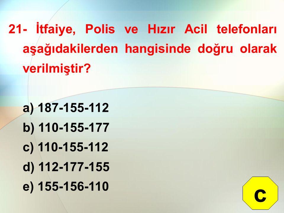 21- İtfaiye, Polis ve Hızır Acil telefonları aşağıdakilerden hangisinde doğru olarak verilmiştir? a) 187-155-112 b) 110-155-177 c) 110-155-112 d) 112-
