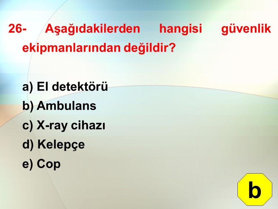 26- Aşağıdakilerden hangisi güvenlik ekipmanlarından değildir? a) El detektörü b) Ambulans c) X-ray cihazı d) Kelepçe e) Cop b