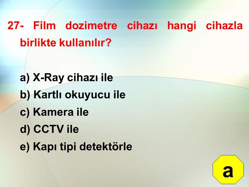 27- Film dozimetre cihazı hangi cihazla birlikte kullanılır? a) X-Ray cihazı ile b) Kartlı okuyucu ile c) Kamera ile d) CCTV ile e) Kapı tipi detektör