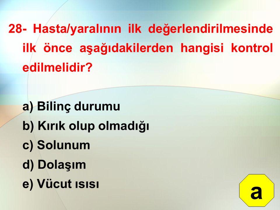 28- Hasta/yaralının ilk değerlendirilmesinde ilk önce aşağıdakilerden hangisi kontrol edilmelidir? a) Bilinç durumu b) Kırık olup olmadığı c) Solunum