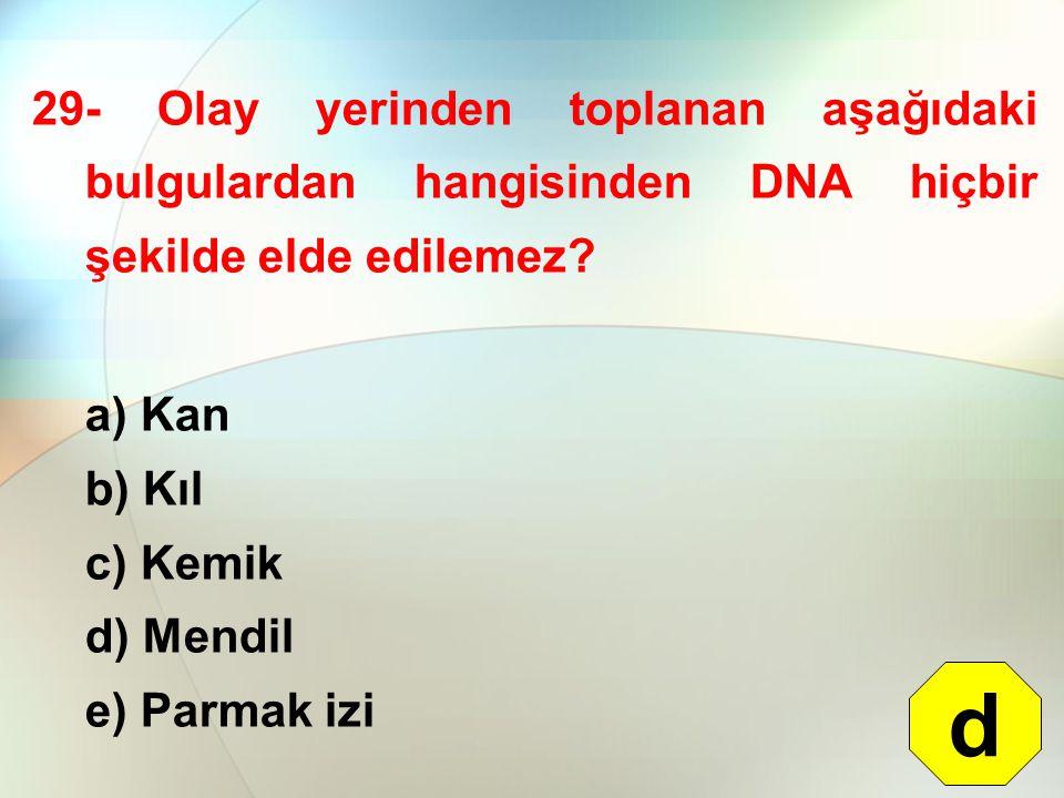 29- Olay yerinden toplanan aşağıdaki bulgulardan hangisinden DNA hiçbir şekilde elde edilemez? a) Kan b) Kıl c) Kemik d) Mendil e) Parmak izi d