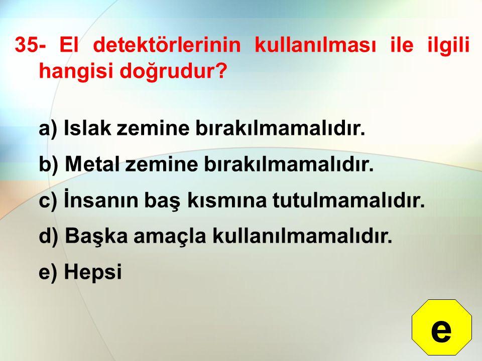 35- El detektörlerinin kullanılması ile ilgili hangisi doğrudur? a) Islak zemine bırakılmamalıdır. b) Metal zemine bırakılmamalıdır. c) İnsanın baş kı