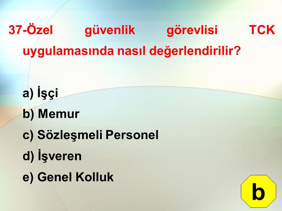 37-Özel güvenlik görevlisi TCK uygulamasında nasıl değerlendirilir? a) İşçi b) Memur c) Sözleşmeli Personel d) İşveren e) Genel Kolluk b