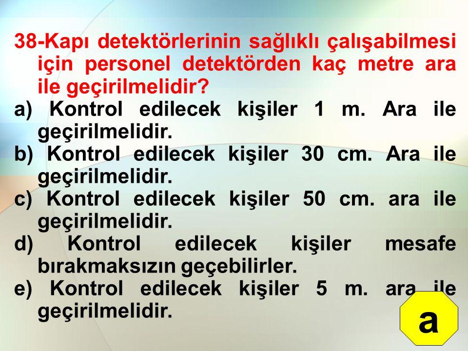38-Kapı detektörlerinin sağlıklı çalışabilmesi için personel detektörden kaç metre ara ile geçirilmelidir? a) Kontrol edilecek kişiler 1 m. Ara ile ge