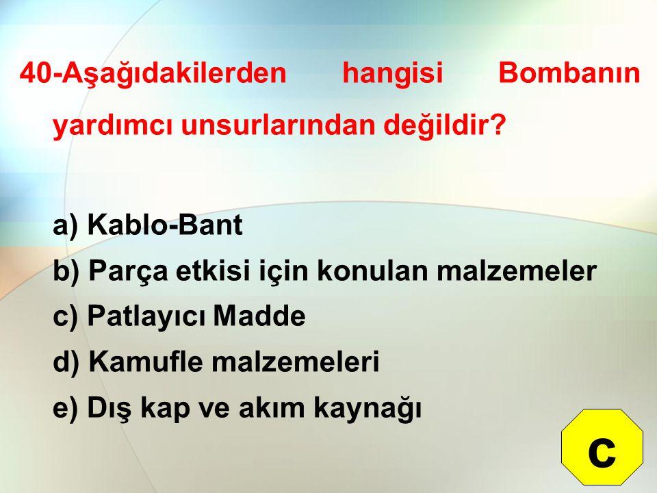 40-Aşağıdakilerden hangisi Bombanın yardımcı unsurlarından değildir? a) Kablo-Bant b) Parça etkisi için konulan malzemeler c) Patlayıcı Madde d) Kamuf