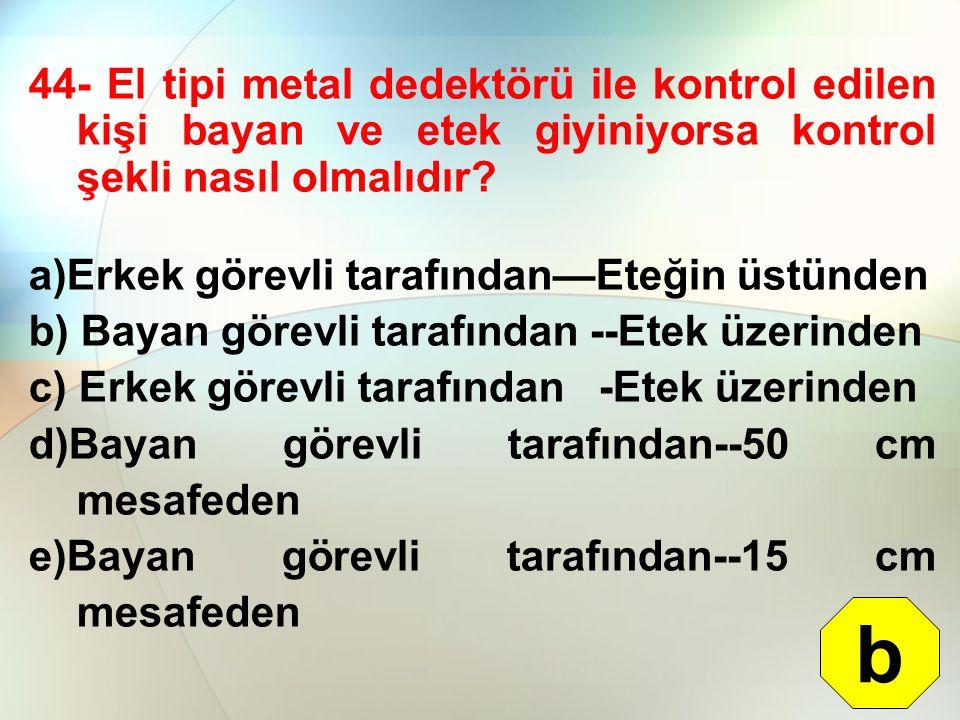 44- El tipi metal dedektörü ile kontrol edilen kişi bayan ve etek giyiniyorsa kontrol şekli nasıl olmalıdır? a)Erkek görevli tarafından—Eteğin üstünde
