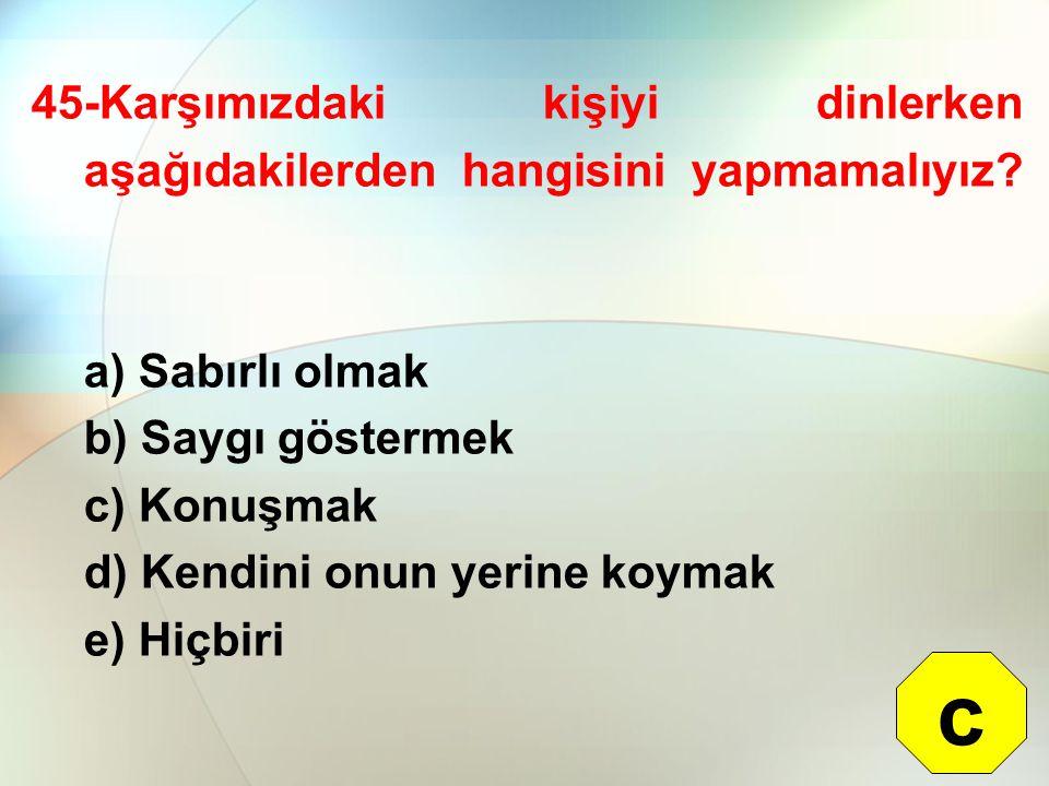 45-Karşımızdaki kişiyi dinlerken aşağıdakilerden hangisini yapmamalıyız? a) Sabırlı olmak b) Saygı göstermek c) Konuşmak d) Kendini onun yerine koymak