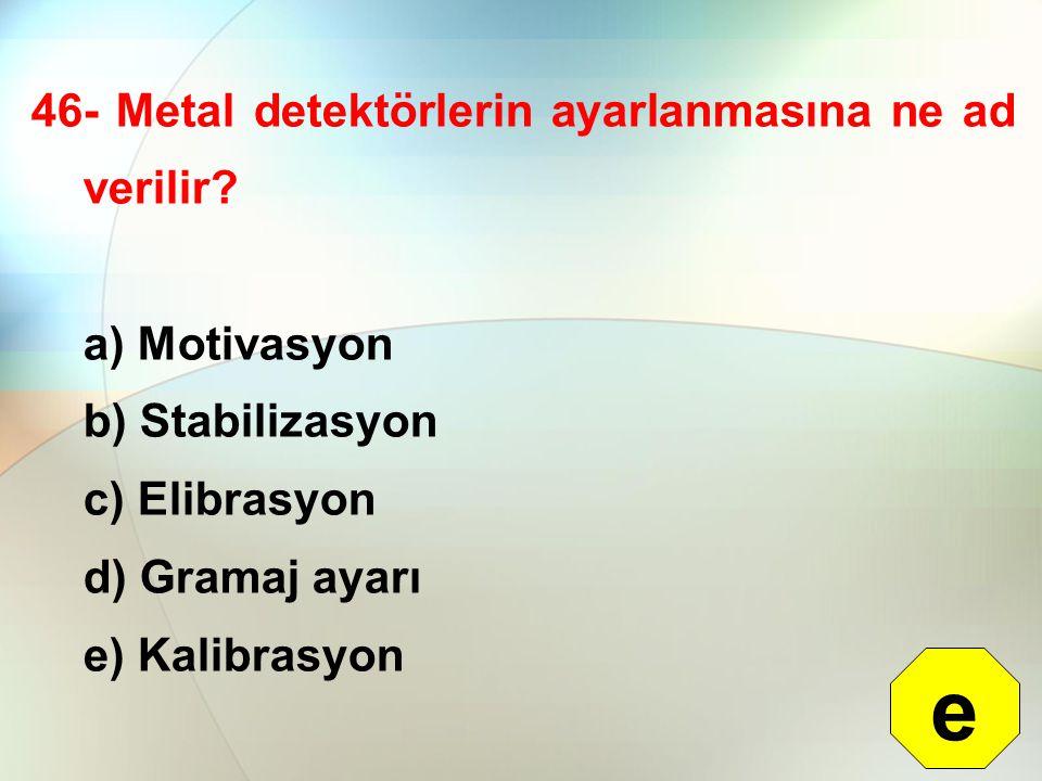 46- Metal detektörlerin ayarlanmasına ne ad verilir? a) Motivasyon b) Stabilizasyon c) Elibrasyon d) Gramaj ayarı e) Kalibrasyon e