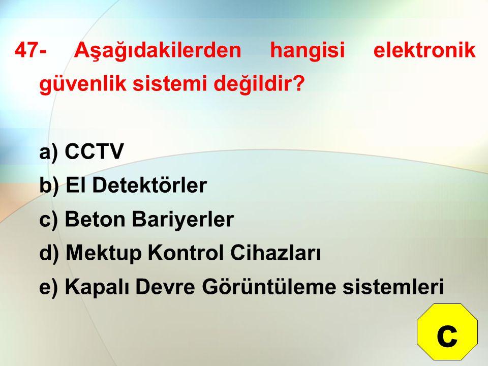47- Aşağıdakilerden hangisi elektronik güvenlik sistemi değildir? a) CCTV b) El Detektörler c) Beton Bariyerler d) Mektup Kontrol Cihazları e) Kapalı