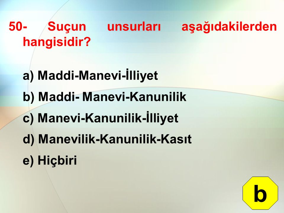 50- Suçun unsurları aşağıdakilerden hangisidir? a) Maddi-Manevi-İlliyet b) Maddi- Manevi-Kanunilik c) Manevi-Kanunilik-İlliyet d) Manevilik-Kanunilik-
