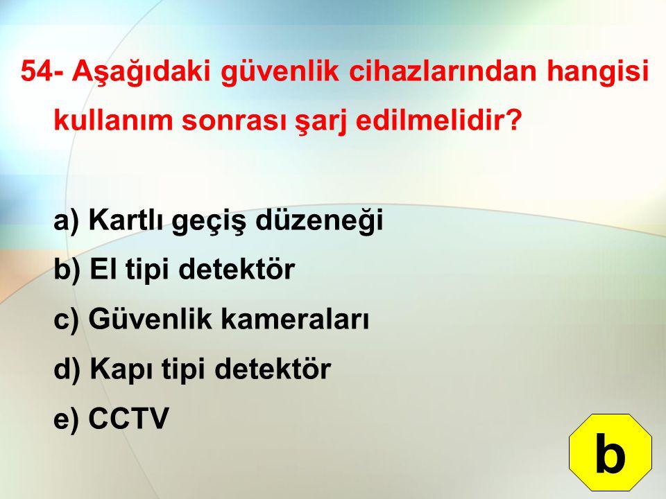 54- Aşağıdaki güvenlik cihazlarından hangisi kullanım sonrası şarj edilmelidir? a) Kartlı geçiş düzeneği b) El tipi detektör c) Güvenlik kameraları d)