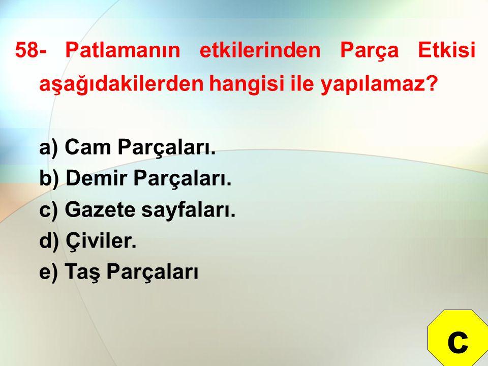 58- Patlamanın etkilerinden Parça Etkisi aşağıdakilerden hangisi ile yapılamaz? a) Cam Parçaları. b) Demir Parçaları. c) Gazete sayfaları. d) Çiviler.