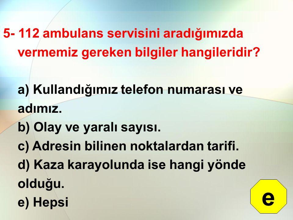 5- 112 ambulans servisini aradığımızda vermemiz gereken bilgiler hangileridir? a) Kullandığımız telefon numarası ve adımız. b) Olay ve yaralı sayısı.