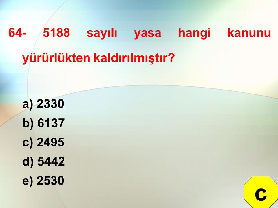64- 5188 sayılı yasa hangi kanunu yürürlükten kaldırılmıştır? a) 2330 b) 6137 c) 2495 d) 5442 e) 2530 c