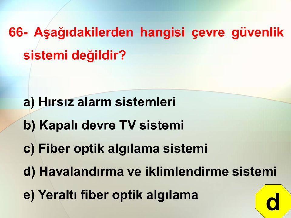 66- Aşağıdakilerden hangisi çevre güvenlik sistemi değildir? a) Hırsız alarm sistemleri b) Kapalı devre TV sistemi c) Fiber optik algılama sistemi d)