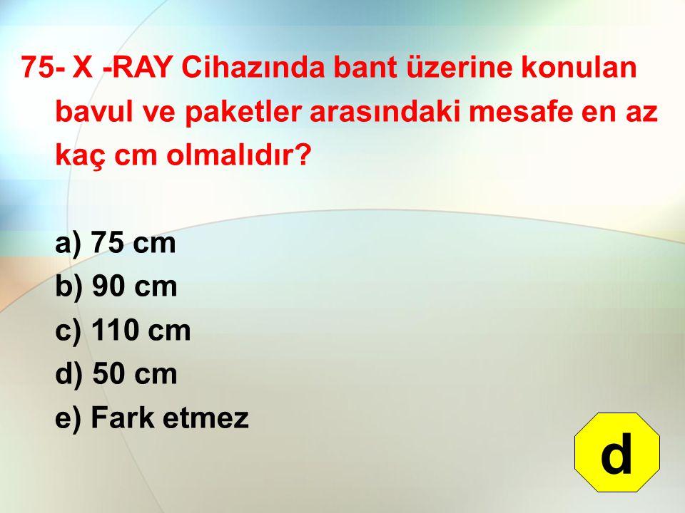75- X -RAY Cihazında bant üzerine konulan bavul ve paketler arasındaki mesafe en az kaç cm olmalıdır? a) 75 cm b) 90 cm c) 110 cm d) 50 cm e) Fark etm