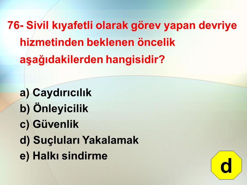 76- Sivil kıyafetli olarak görev yapan devriye hizmetinden beklenen öncelik aşağıdakilerden hangisidir? a) Caydırıcılık b) Önleyicilik c) Güvenlik d)