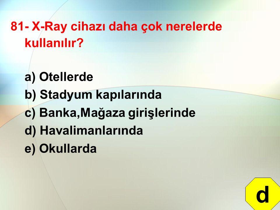 81- X-Ray cihazı daha çok nerelerde kullanılır? a) Otellerde b) Stadyum kapılarında c) Banka,Mağaza girişlerinde d) Havalimanlarında e) Okullarda d
