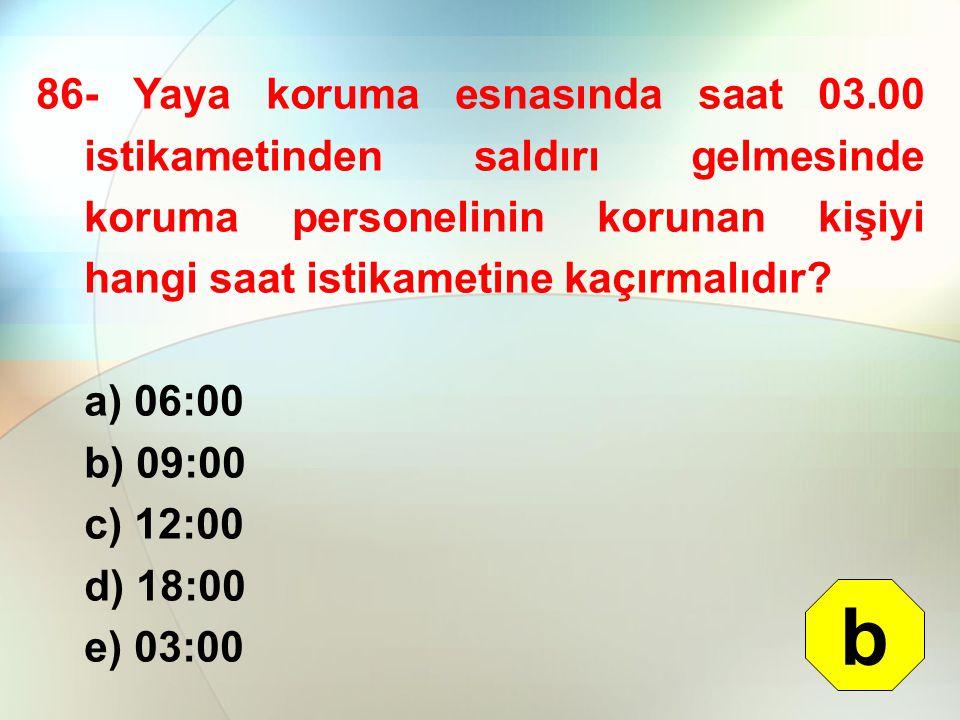 86- Yaya koruma esnasında saat 03.00 istikametinden saldırı gelmesinde koruma personelinin korunan kişiyi hangi saat istikametine kaçırmalıdır? a) 06: