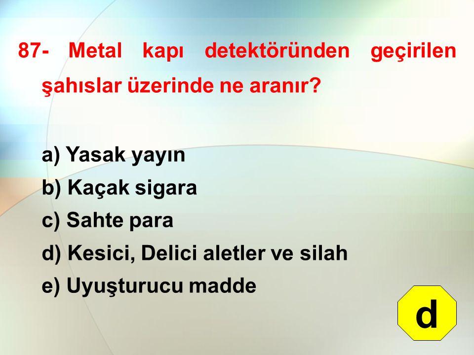 87- Metal kapı detektöründen geçirilen şahıslar üzerinde ne aranır? a) Yasak yayın b) Kaçak sigara c) Sahte para d) Kesici, Delici aletler ve silah e)