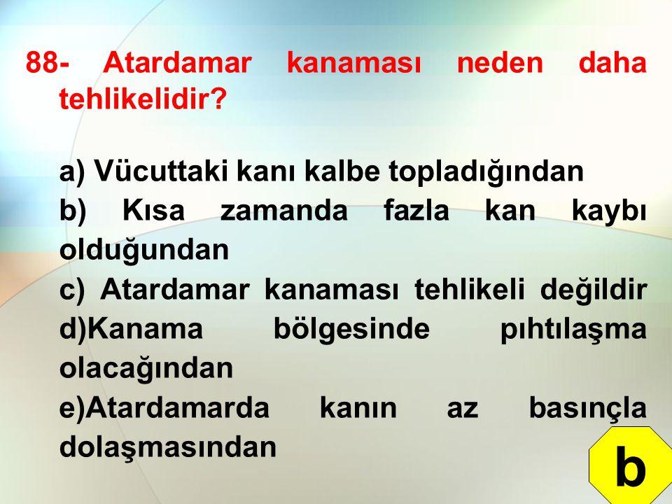 88- Atardamar kanaması neden daha tehlikelidir? a) Vücuttaki kanı kalbe topladığından b) Kısa zamanda fazla kan kaybı olduğundan c) Atardamar kanaması