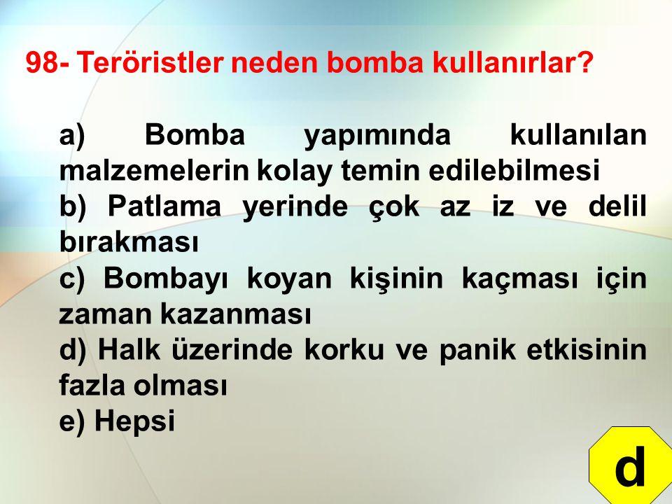 98- Teröristler neden bomba kullanırlar? a) Bomba yapımında kullanılan malzemelerin kolay temin edilebilmesi b) Patlama yerinde çok az iz ve delil bır