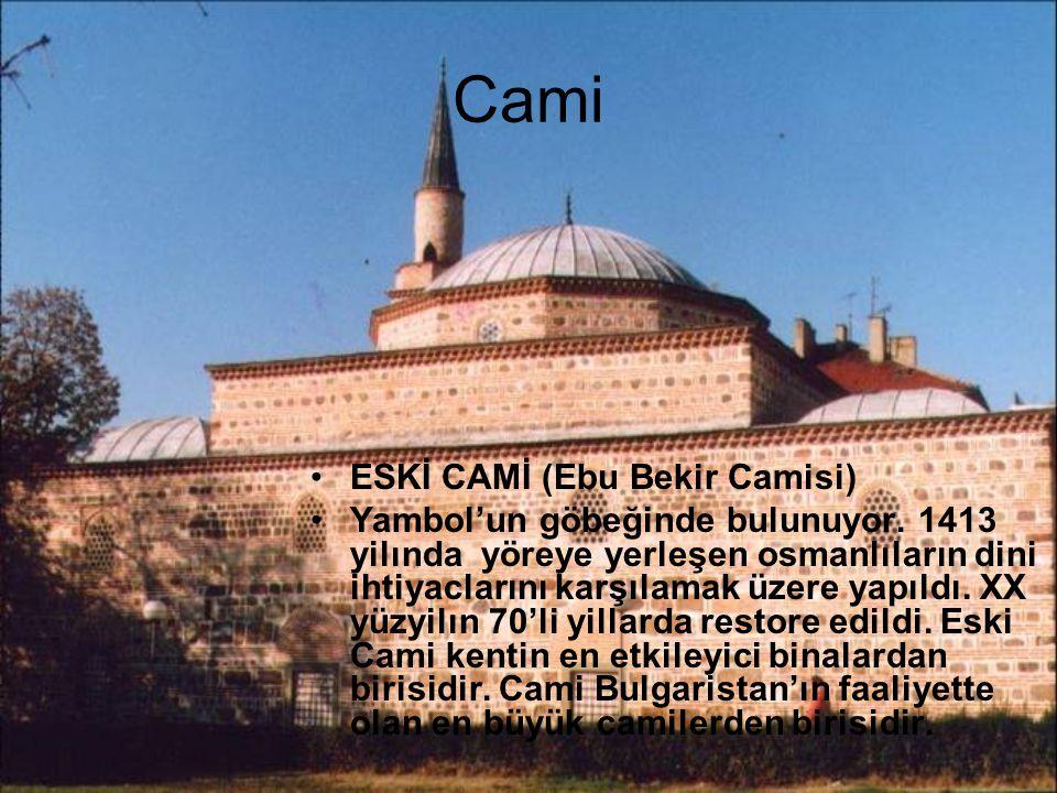 Cami ESKİ CAMİ (Ebu Bekir Camisi) Yambol'un göbeğinde bulunuyor. 1413 yilında yöreye yerleşen osmanlıların dini ihtiyaclarını karşılamak üzere yapıldı