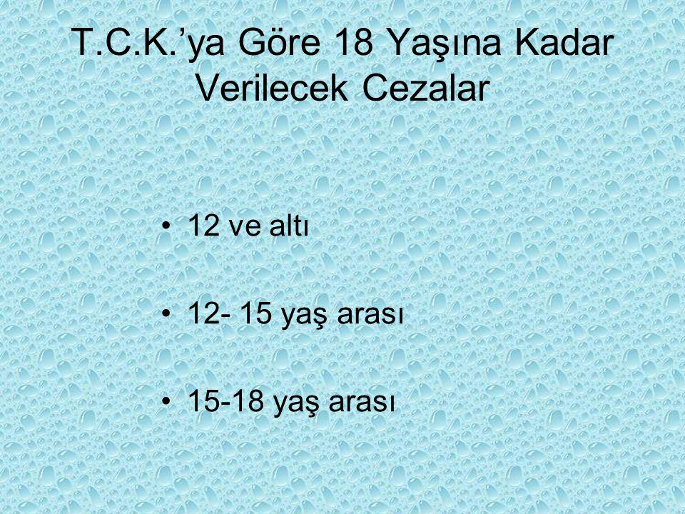 T.C.K.'ya Göre 18 Yaşına Kadar Verilecek Cezalar 12 ve altı 12- 15 yaş arası 15-18 yaş arası