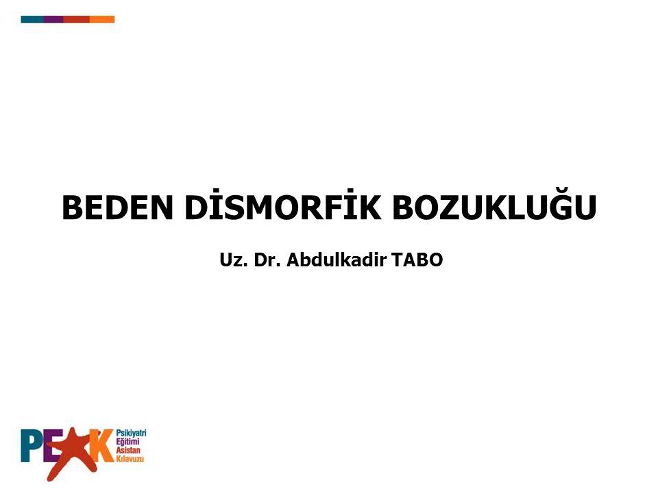 BEDEN DİSMORFİK BOZUKLUĞU Uz. Dr. Abdulkadir TABO