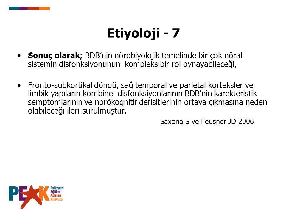 Etiyoloji - 7 Sonuç olarak; BDB'nin nörobiyolojik temelinde bir çok nöral sistemin disfonksiyonunun kompleks bir rol oynayabileceği, Fronto-subkortika