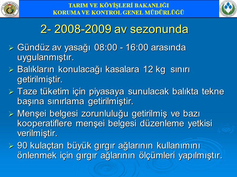 2- 2008-2009 av sezonunda  Gündüz av yasağı 08:00 - 16:00 arasında uygulanmıştır.  Balıkların konulacağı kasalara 12 kg sınırı getirilmiştir.  Taze