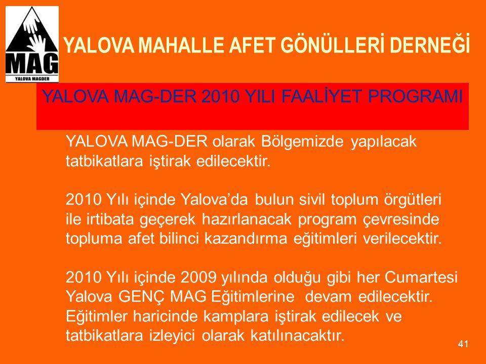 YALOVA MAHALLE AFET GÖNÜLLERİ DERNEĞİ 41 YALOVA MAG-DER olarak Bölgemizde yapılacak tatbikatlara iştirak edilecektir. 2010 Yılı içinde Yalova'da bulun