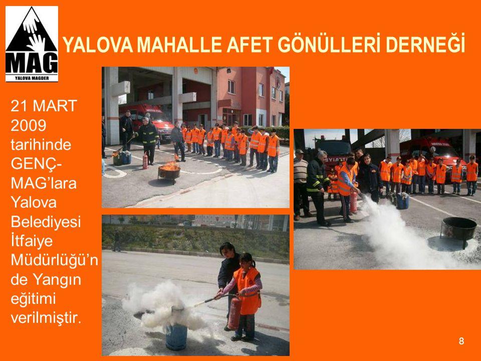 YALOVA MAHALLE AFET GÖNÜLLERİ DERNEĞİ 29 12 KASIM-6 ARALIK 2009 tarihleri arasında Yalova MAG- DER üye sayısını arttırmak amacı ile bir merkezi eğitim çalışması yapılmış ve eğitimlere 30 kişi iştirak etmiştir.