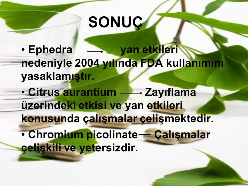 SONUÇ Ephedrayan etkileri nedeniyle 2004 yılında FDA kullanımını yasaklamıştır. Citrus aurantiumZayıflama üzerindeki etkisi ve yan etkileri konusunda