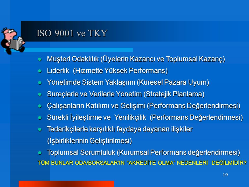 ISO 9001 ve TKY ISO 9001 ve TKY Müşteri Odaklılık (Üyelerin Kazancı ve Toplumsal Kazanç) Müşteri Odaklılık (Üyelerin Kazancı ve Toplumsal Kazanç) Liderlik (Hizmette Yüksek Performans) Liderlik (Hizmette Yüksek Performans) Yönetimde Sistem Yaklaşımı (Küresel Pazara Uyum) Yönetimde Sistem Yaklaşımı (Küresel Pazara Uyum) Süreçlerle ve Verilerle Yönetim (Stratejik Planlama) Süreçlerle ve Verilerle Yönetim (Stratejik Planlama) Çalışanların Katılımı ve Gelişimi (Performans Değerlendirmesi) Çalışanların Katılımı ve Gelişimi (Performans Değerlendirmesi) Sürekli İyileştirme ve Yenilikçilik (Performans Değerlendirmesi) Sürekli İyileştirme ve Yenilikçilik (Performans Değerlendirmesi) Tedarikçilerle karşılıklı faydaya dayanan ilişkiler Tedarikçilerle karşılıklı faydaya dayanan ilişkiler (İşbirliklerinin Geliştirilmesi) (İşbirliklerinin Geliştirilmesi) Toplumsal Sorumluluk (Kurumsal Performans değerlendirmesi) Toplumsal Sorumluluk (Kurumsal Performans değerlendirmesi) TÜM BUNLAR ODA/BORSALAR'IN AKREDİTE OLMA NEDENLERİ DEĞİLMİDİR.