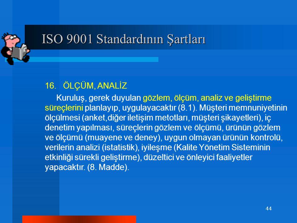 ISO 9001 Standardının Şartları ISO 9001 Standardının Şartları 16. ÖLÇÜM, ANALİZ Kuruluş, gerek duyulan gözlem, ölçüm, analiz ve geliştirme süreçlerini