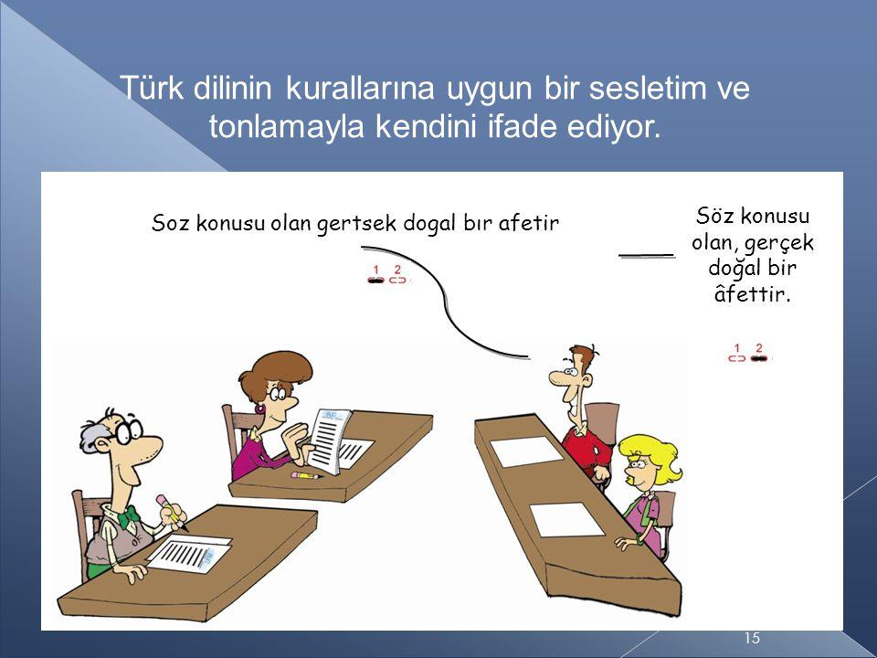 − − 15 Türk dilinin kurallarına uygun bir sesletim ve tonlamayla kendini ifade ediyor.
