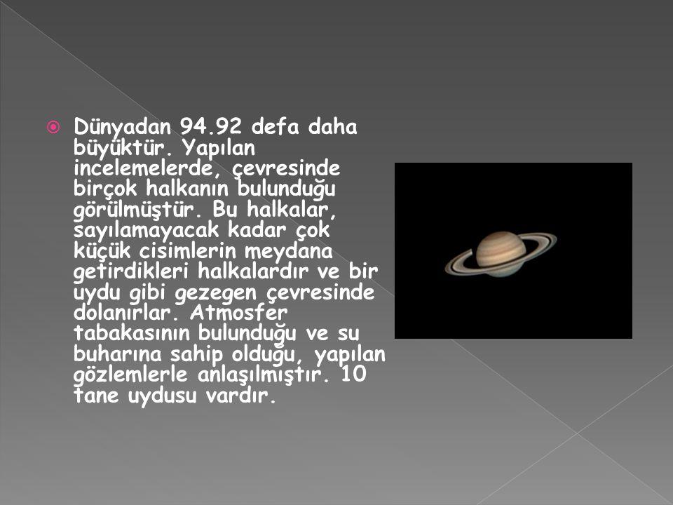  Dünyadan 94.92 defa daha büyüktür. Yapılan incelemelerde, çevresinde birçok halkanın bulunduğu görülmüştür. Bu halkalar, sayılamayacak kadar çok küç