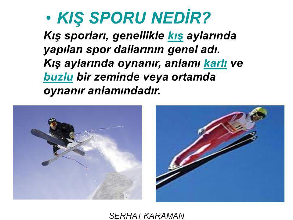 SERHAT KARAMAN KIŞ SPORU NEDİR? Kış sporları, genellikle kış aylarında yapılan spor dallarının genel adı.kış Kış aylarında oynanır, anlamı karlı ve bu