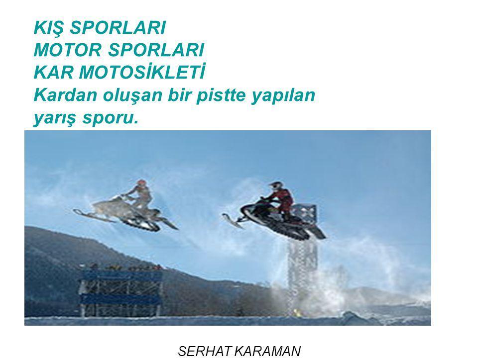 SERHAT KARAMAN KIŞ SPORLARI MOTOR SPORLARI KAR MOTOSİKLETİ Kardan oluşan bir pistte yapılan yarış sporu.