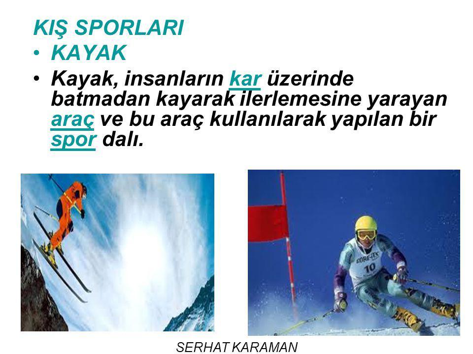SERHAT KARAMAN KIŞ SPORLARI KAYAK Kayak, insanların kar üzerinde batmadan kayarak ilerlemesine yarayan araç ve bu araç kullanılarak yapılan bir spor d