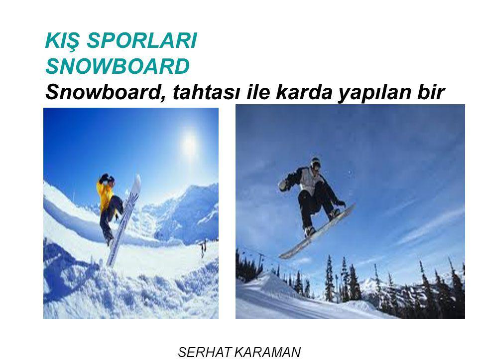 KIŞ SPORLARI SNOWBOARD Snowboard, tahtası ile karda yapılan bir spor dalıdır