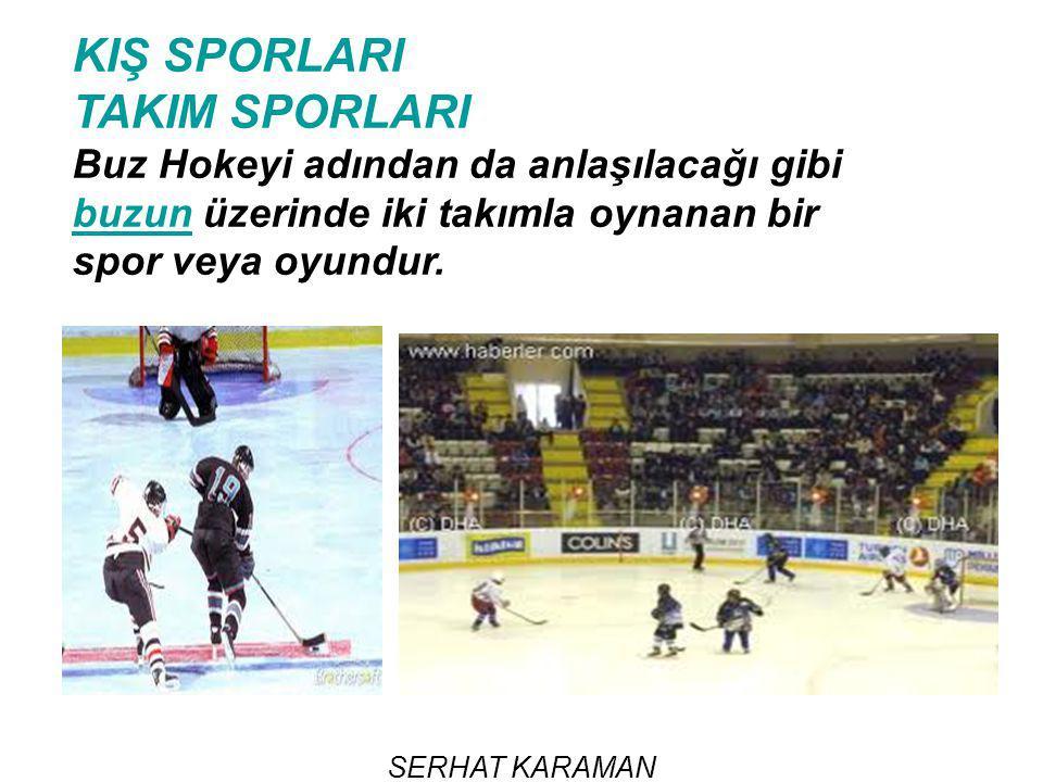 SERHAT KARAMAN KIŞ SPORLARI TAKIM SPORLARI Buz Hokeyi adından da anlaşılacağı gibi buzun üzerinde iki takımla oynanan bir spor veya oyundur. buzun
