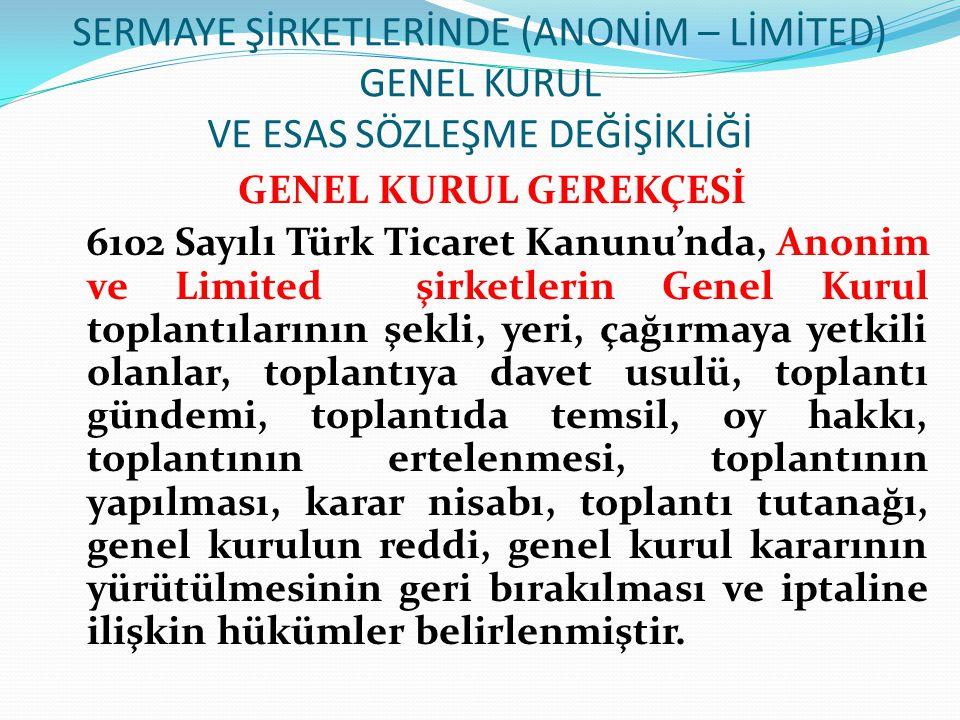 SERMAYE ŞİRKETLERİNDE (ANONİM – LİMİTED) GENEL KURUL VE ESAS SÖZLEŞME DEĞİŞİKLİĞİ GENEL KURUL GEREKÇESİ 6102 Sayılı Türk Ticaret Kanunu'nda, Anonim ve