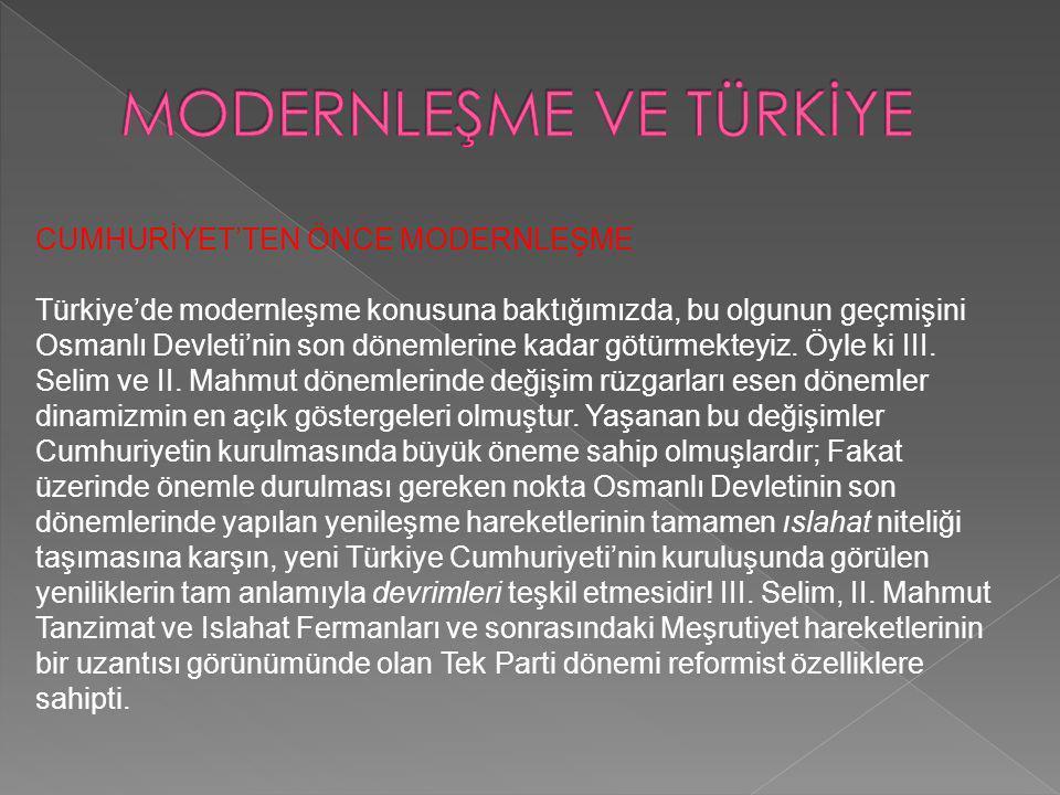 CUMHURİYET'TEN ÖNCE MODERNLEŞME Türkiye'de modernleşme konusuna baktığımızda, bu olgunun geçmişini Osmanlı Devleti'nin son dönemlerine kadar götürmekt