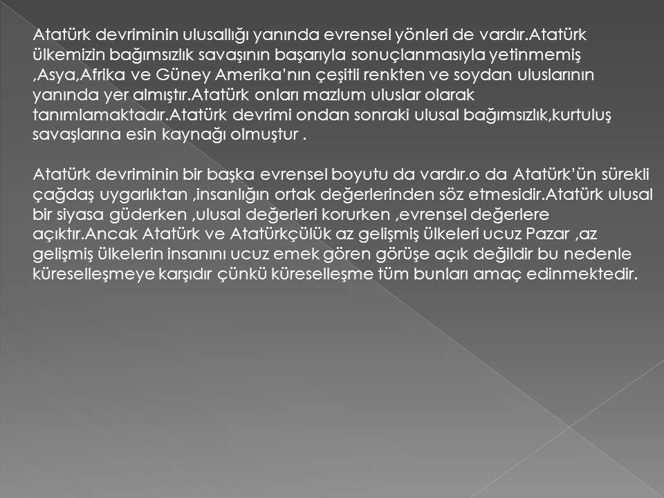 Atatürk devriminin ulusallığı yanında evrensel yönleri de vardır.Atatürk ülkemizin bağımsızlık savaşının başarıyla sonuçlanmasıyla yetinmemiş,Asya,Afr